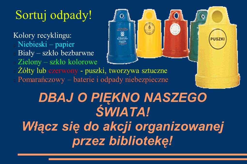 DBAJ O PIĘKNO NASZEGO ŚWIATA! Włącz się do akcji organizowanej przez bibliotekę! Sortuj odpady! Kolory recyklingu: Niebieski – papier Biały – szkło be
