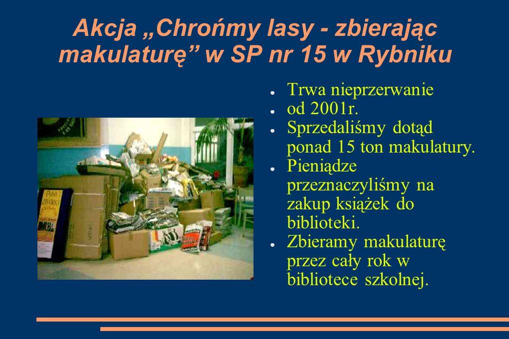 Akcja Chrońmy lasy - zbierając makulaturę w SP nr 15 w Rybniku Trwa nieprzerwanie od 2001r. Sprzedaliśmy dotąd ponad 15 ton makulatury. Pieniądze prze