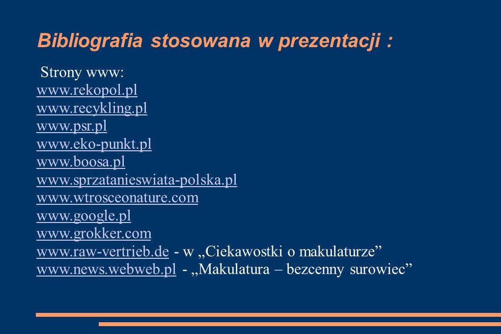 Bibliografia stosowana w prezentacji : Strony www: www.rekopol.pl www.recykling.pl www.psr.pl www.eko-punkt.pl www.boosa.pl www.sprzatanieswiata-polsk