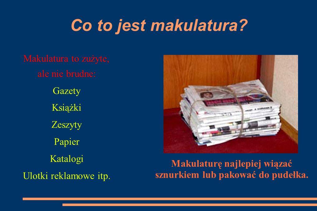 Co to jest makulatura? Makulatura to zużyte, ale nie brudne: Gazety Książki Zeszyty Papier Katalogi Ulotki reklamowe itp. Makulaturę najlepiej wiązać