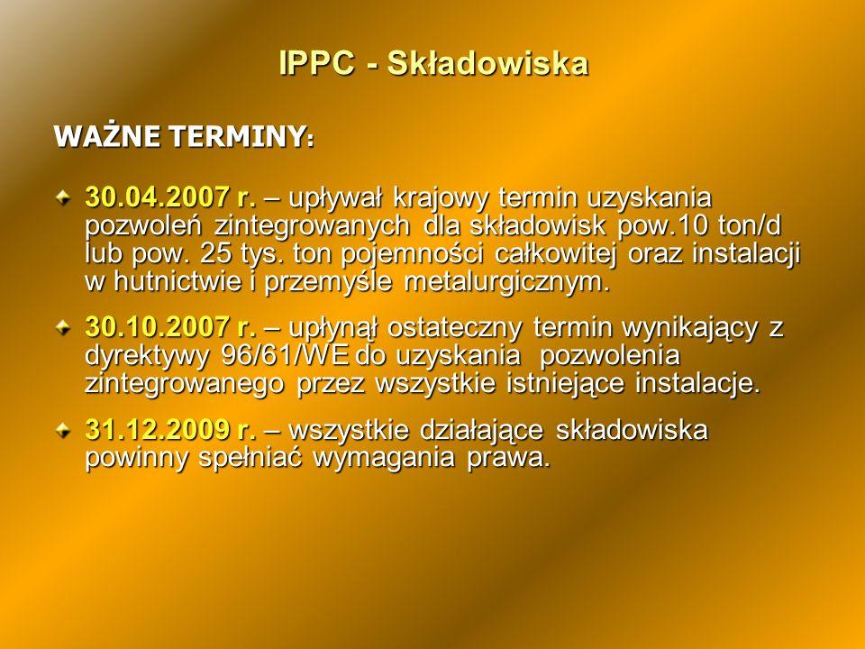 IPPC - Składowiska 30.04.2007 r. – upływał krajowy termin uzyskania pozwoleń zintegrowanych dla składowisk pow.10 ton/d lub pow. 25 tys. ton pojemnośc