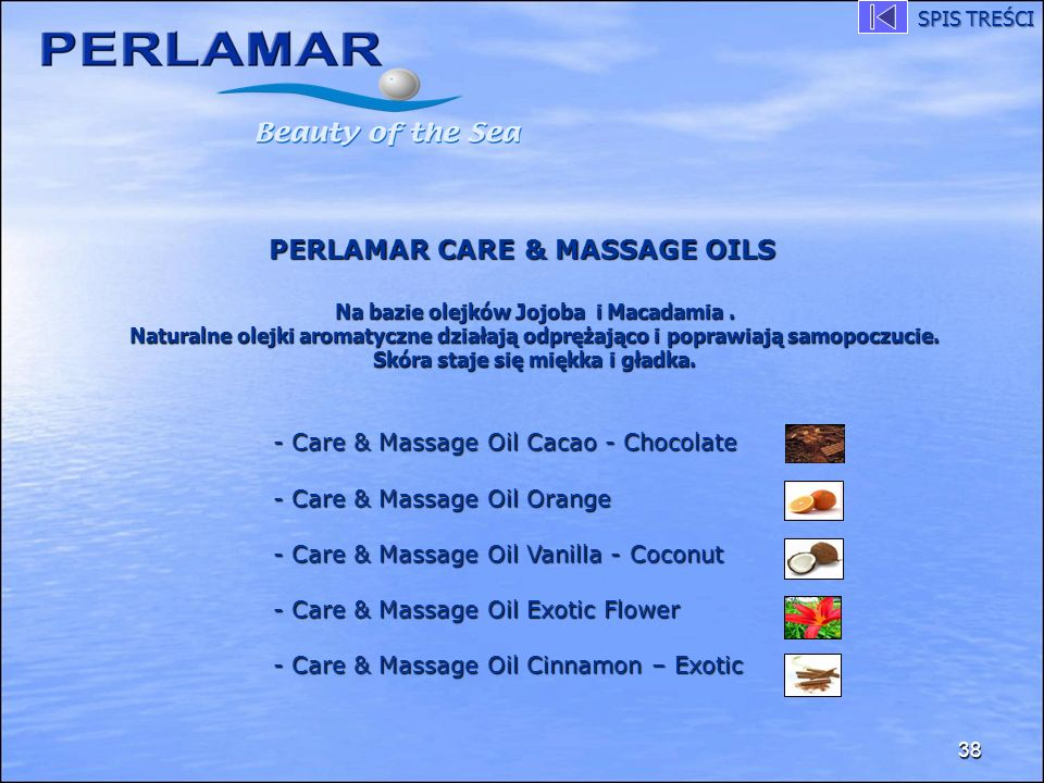 38 PERLAMAR CARE & MASSAGE OILS PERLAMAR CARE & MASSAGE OILS - Care & Massage Oil Cacao - Chocolate - Care & Massage Oil Orange - Care & Massage Oil Vanilla - Coconut - Care & Massage Oil Exotic Flower - Care & Massage Oil Cinnamon – Exotic Na bazie olejków Jojoba i Macadamia.