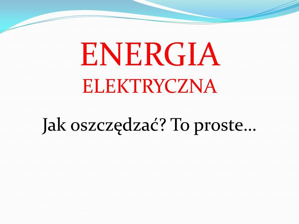ENERGIA ELEKTRYCZNA Jak oszczędzać To proste…