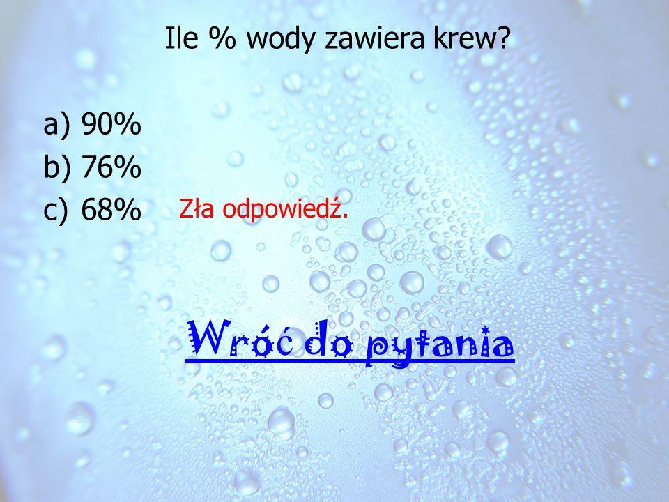 Ile % wody zawiera krew? a)90% b)76% c)68% Zła odpowiedź. Wró ć do pytania