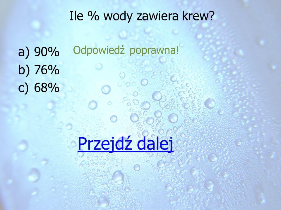Ile % wody zawiera krew? a)90% b)76% c)68% Odpowiedź poprawna! Przejdź dalej