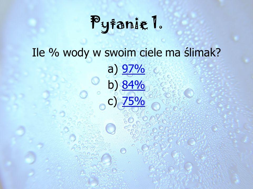 Ile % wody w swoim ciele ma ślimak? a)97% b)84% c)75% Spróbuj jeszcze raz Zła odpowiedź
