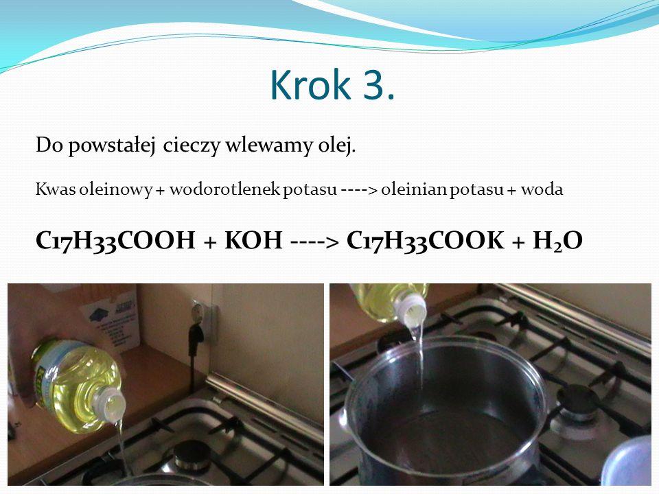 Krok 3. Do powstałej cieczy wlewamy olej. C17H33COOH + KOH ----> C17H33COOK + HO Kwas oleinowy + wodorotlenek potasu ----> oleinian potasu + woda