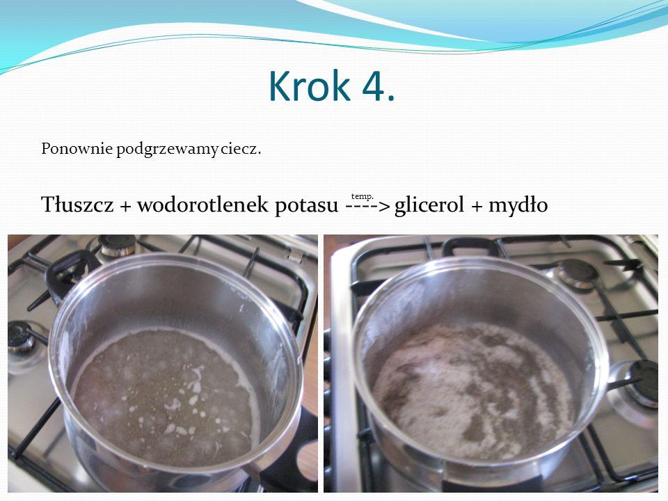 Krok 4. Tłuszcz + wodorotlenek potasu ----> glicerol + mydło temp. Ponownie podgrzewamy ciecz.