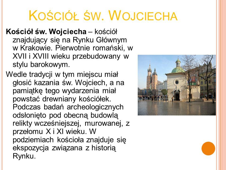 K OŚCIÓŁ ŚW. W OJCIECHA Kościół św. Wojciecha – kościół znajdujący się na Rynku Głównym w Krakowie. Pierwotnie romański, w XVII i XVIII wieku przebudo