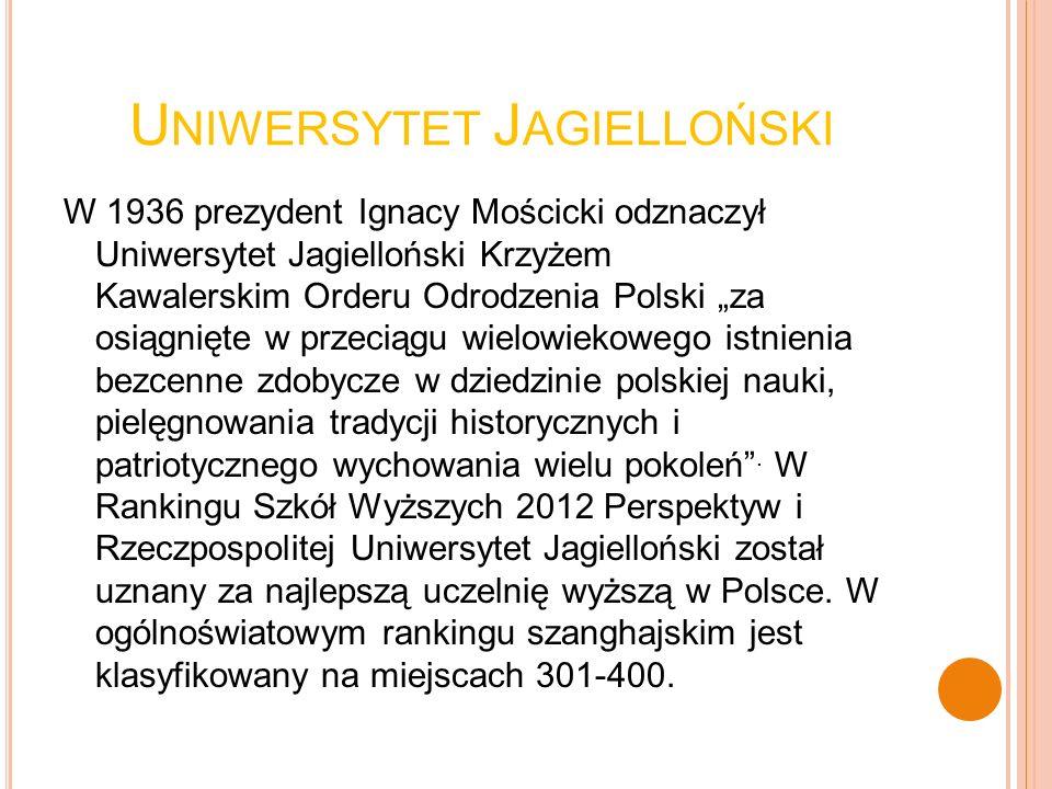 U NIWERSYTET J AGIELLOŃSKI W 1936 prezydent Ignacy Mościcki odznaczył Uniwersytet Jagielloński Krzyżem Kawalerskim Orderu Odrodzenia Polski za osiągni