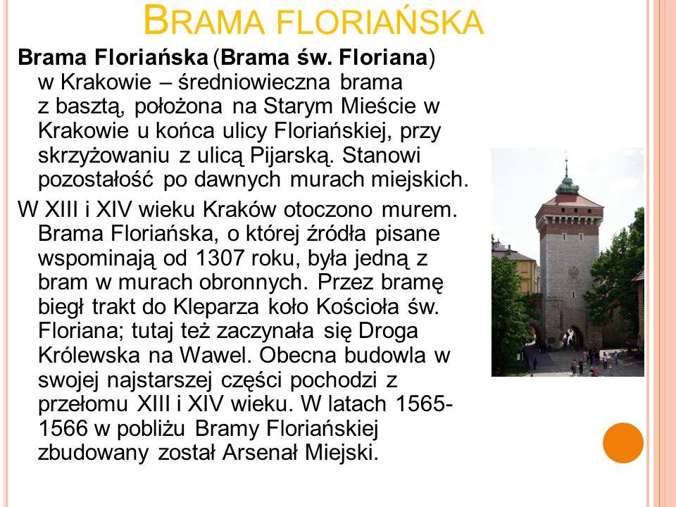 B RAMA FLORIAŃSKA Brama Floriańska (Brama św. Floriana) w Krakowie – średniowieczna brama z basztą, położona na Starym Mieście w Krakowie u końca ulic