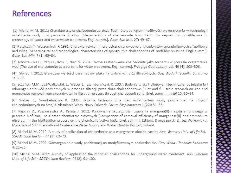 References [1] Michel M.M. 2011: Charakterystyka chalcedonitu ze złoża Teofi lów pod kątem możliwości wykorzystania w technologii uzdatniania wody i o