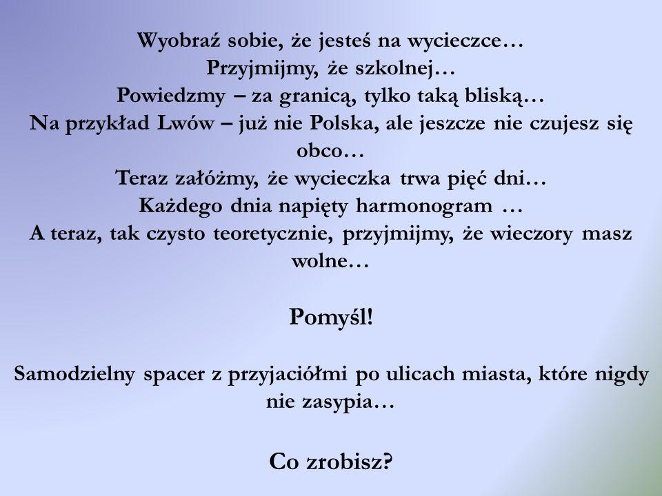Wyobraź sobie, że jesteś na wycieczce… Przyjmijmy, że szkolnej… Powiedzmy – za granicą, tylko taką bliską… Na przykład Lwów – już nie Polska, ale jesz