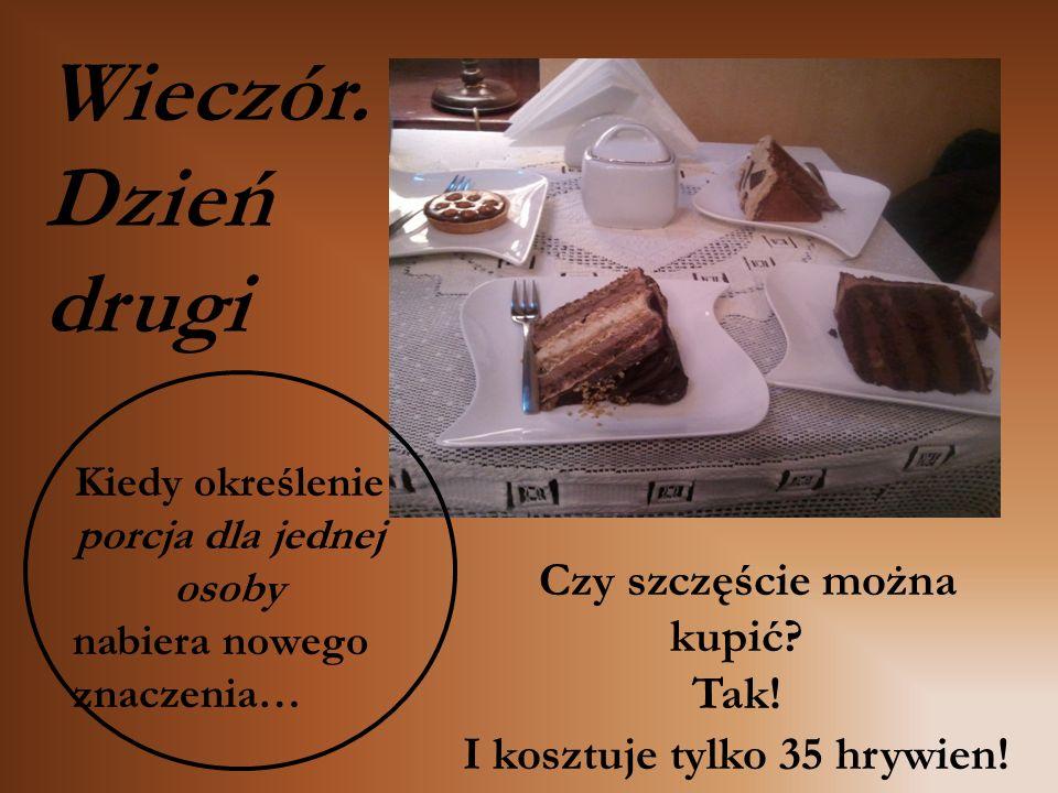 Czy szczęście można kupić? Tak! I kosztuje tylko 35 hrywien! Kiedy określenie porcja dla jednej osoby nabiera nowego znaczenia… Wieczór. Dzień drugi