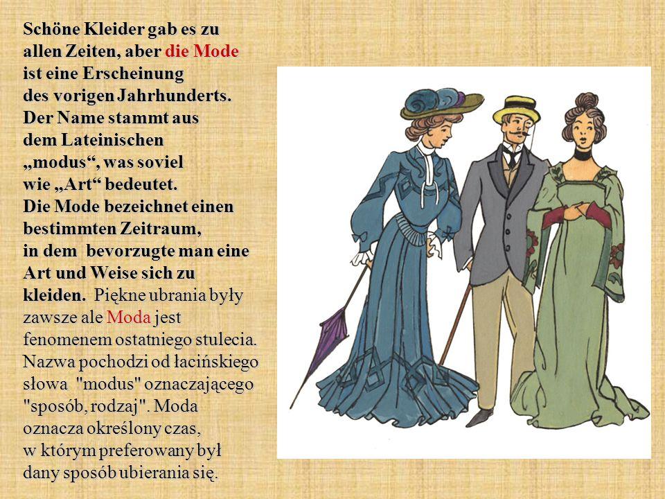 Schöne Kleider gab es zu allen Zeiten, aber die Mode ist eine Erscheinung des vorigen Jahrhunderts. Der Name stammt aus dem Lateinischen modus, was so