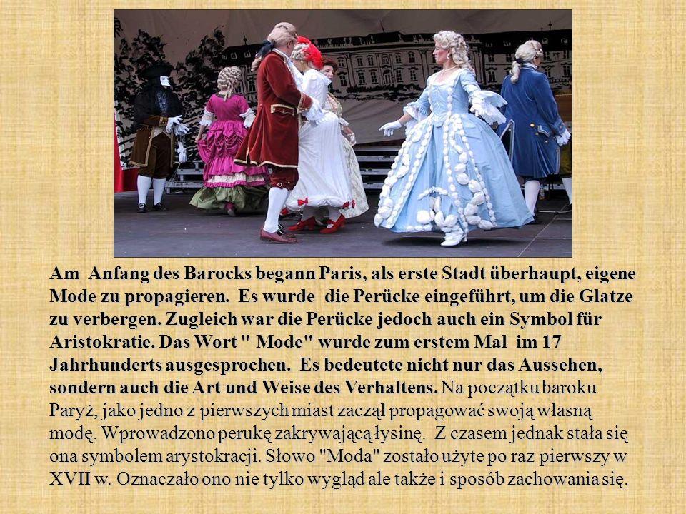 Am Anfang des Barocks begann Paris, als erste Stadt überhaupt, eigene Mode zu propagieren. Es wurde die Perücke eingeführt, um die Glatze zu verbergen