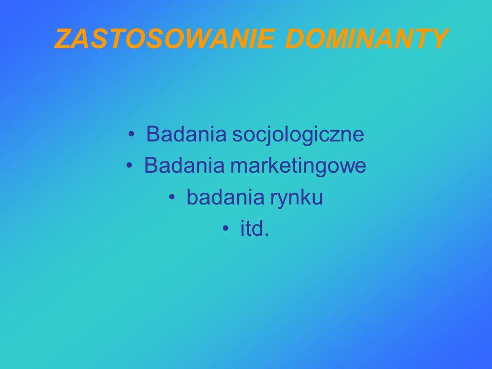 ZASTOSOWANIE DOMINANTY Badania socjologiczne Badania marketingowe badania rynku itd.