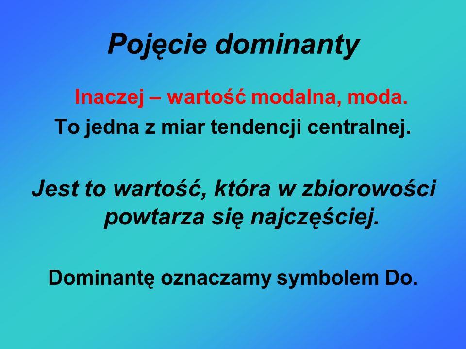 Pojęcie dominanty Inaczej – wartość modalna, moda. To jedna z miar tendencji centralnej. Jest to wartość, która w zbiorowości powtarza się najczęściej