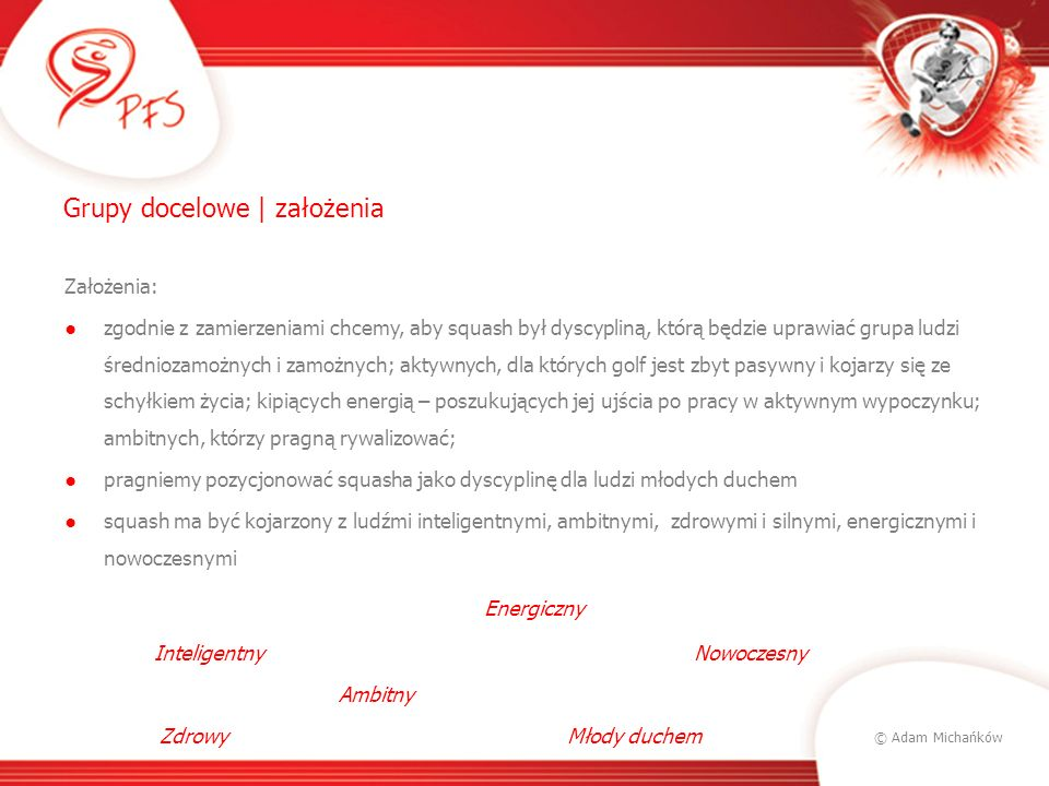 © Adam Michańków Grupy docelowe | założenia Założenia: zgodnie z zamierzeniami chcemy, aby squash był dyscypliną, którą będzie uprawiać grupa ludzi śr