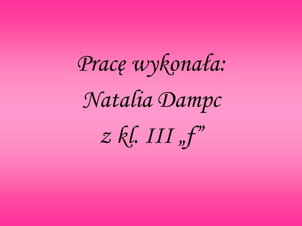 Pracę wykonała: Natalia Dampc z kl. III f