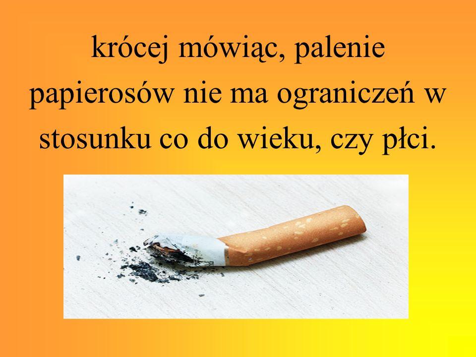 krócej mówiąc, palenie papierosów nie ma ograniczeń w stosunku co do wieku, czy płci.