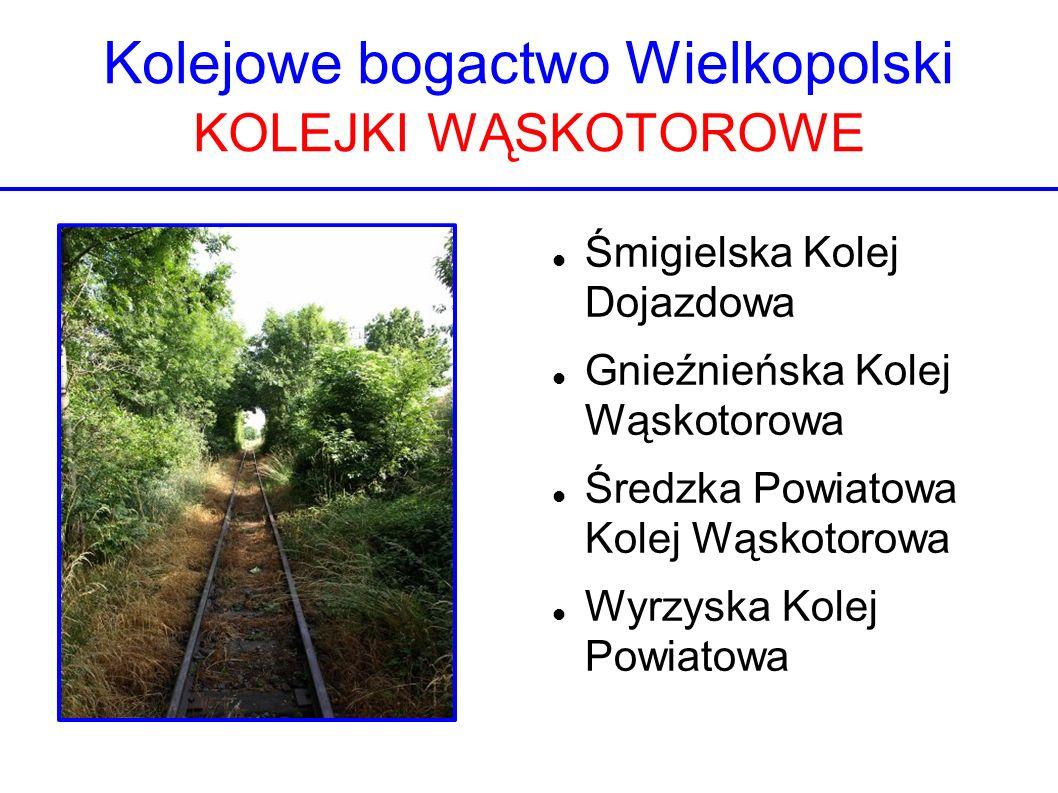 Kolejowe bogactwo Wielkopolski KOLEJKI WĄSKOTOROWE Śmigielska Kolej Dojazdowa Gnieźnieńska Kolej Wąskotorowa Średzka Powiatowa Kolej Wąskotorowa Wyrzy