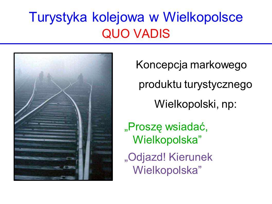 Turystyka kolejowa w Wielkopolsce QUO VADIS Koncepcja markowego produktu turystycznego Wielkopolski, np: Proszę wsiadać, Wielkopolska Odjazd! Kierunek