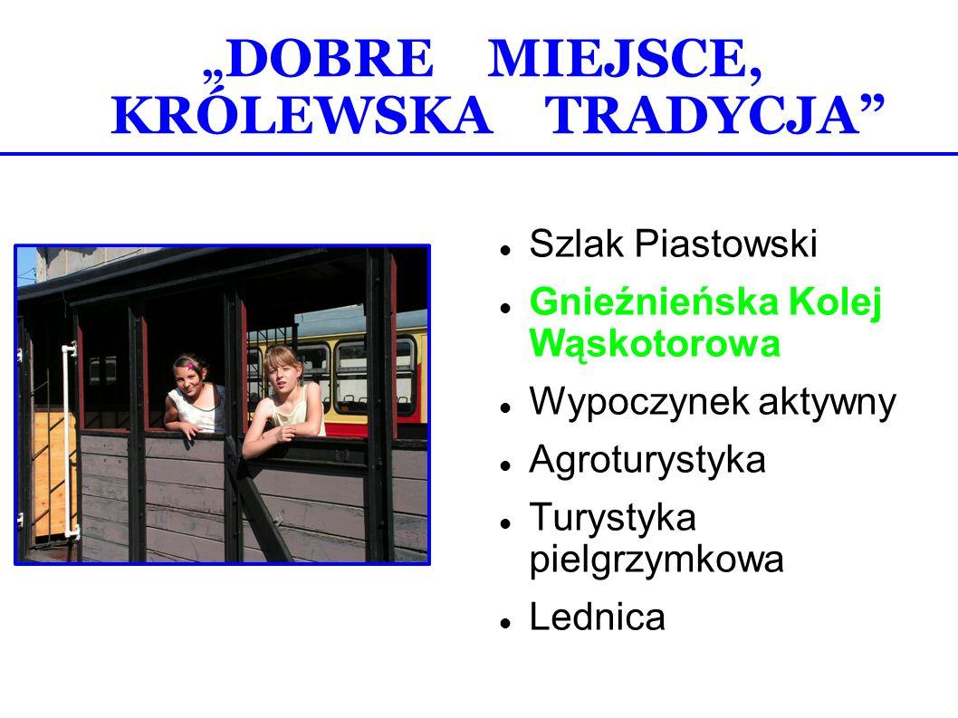 DOBRE MIEJSCE, KRÓLEWSKA TRADYCJA Szlak Piastowski Gnieźnieńska Kolej Wąskotorowa Wypoczynek aktywny Agroturystyka Turystyka pielgrzymkowa Lednica
