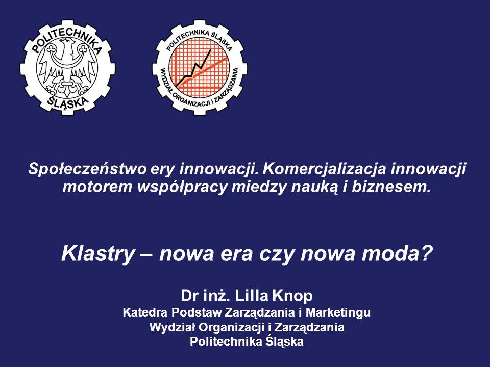 Społeczeństwo ery innowacji. Komercjalizacja innowacji motorem współpracy miedzy nauką i biznesem. Klastry – nowa era czy nowa moda? Dr inż. Lilla Kno