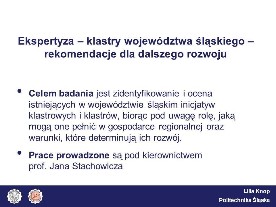 Lilla Knop Politechnika Śląska Ekspertyza – klastry województwa śląskiego – rekomendacje dla dalszego rozwoju Celem badania jest zidentyfikowanie i oc
