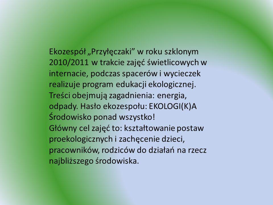 Ekozespół Przyłęczaki w roku szklonym 2010/2011 w trakcie zajęć świetlicowych w internacie, podczas spacerów i wycieczek realizuje program edukacji ek