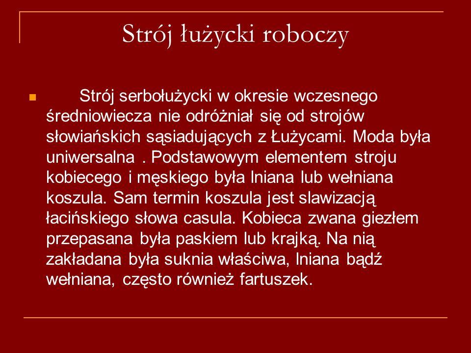 Strój łużycki roboczy Strój serbołużycki w okresie wczesnego średniowiecza nie odróżniał się od strojów słowiańskich sąsiadujących z Łużycami. Moda by