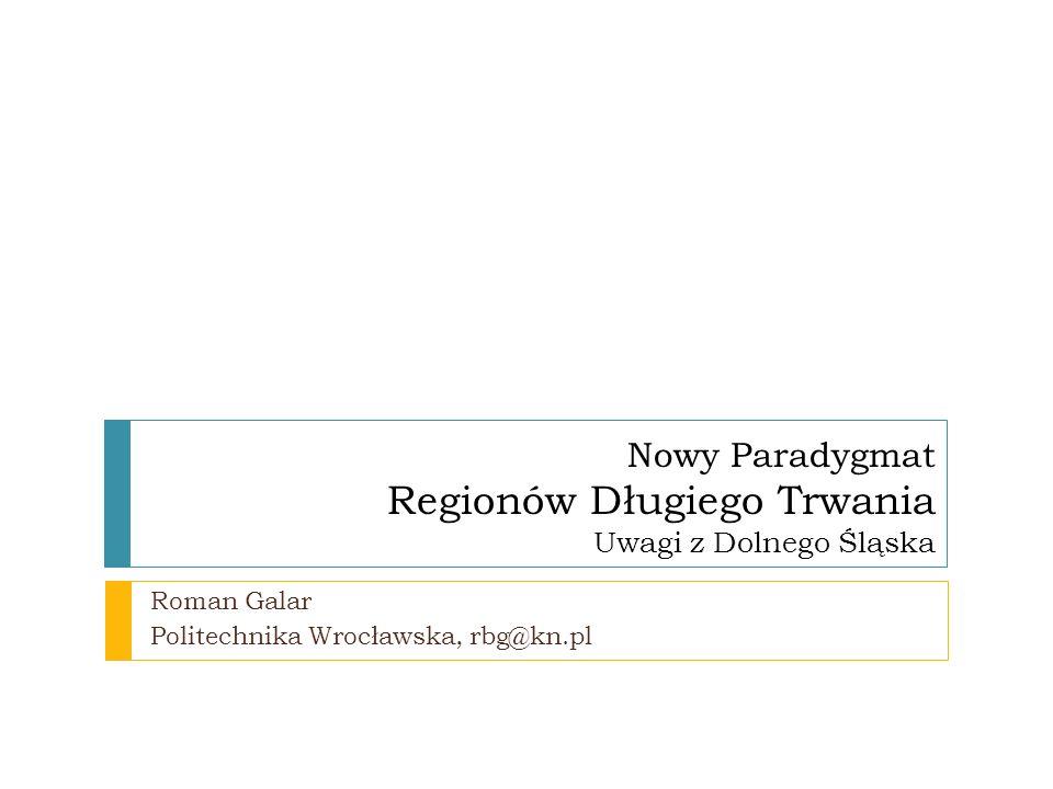 Roman Galar Politechnika Wrocławska, rbg@kn.pl Nowy Paradygmat Regionów Długiego Trwania Uwagi z Dolnego Śląska