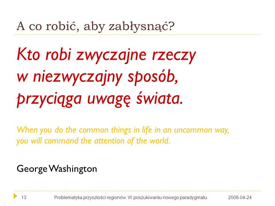 13 A co robić, aby zabłysnąć? 2008-04-24Problematyka przyszłości regionów. W poszukiwaniu nowego paradygmatu.13 Kto robi zwyczajne rzeczy w niezwyczaj