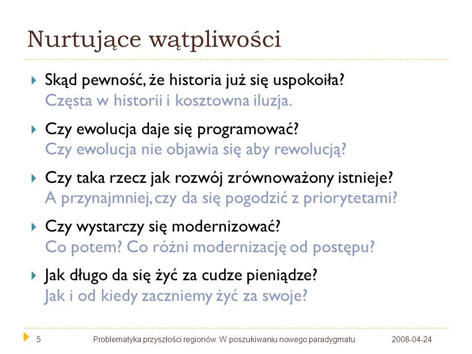 5 Nurtujące wątpliwości 2008-04-24Problematyka przyszłości regionów. W poszukiwaniu nowego paradygmatu.5 Skąd pewność, że historia już się uspokoiła?