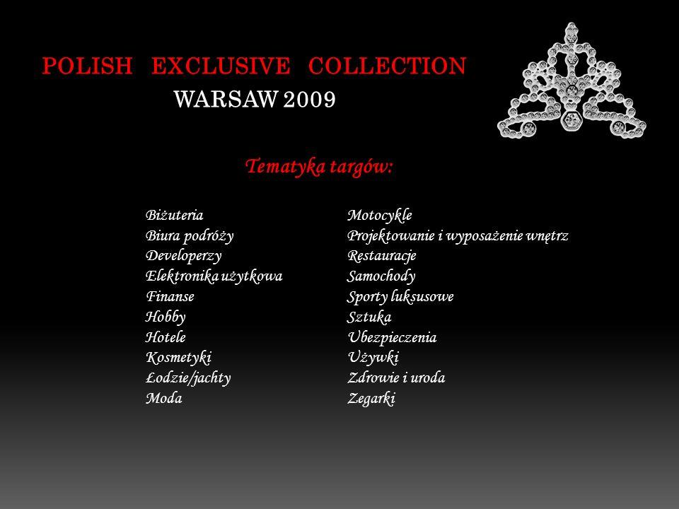 POLISH EXCLUSIVE COLLECTION WARSAW 2009 Tematyka targów: Biżuteria Biura podróży Developerzy Elektronika użytkowa Finanse Hobby Hotele Kosmetyki Łodzie/jachty Moda Projektowanie i wyposażenie wnętrz Restauracje Samochody Sporty luksusowe Sztuka Ubezpieczenia Używki Zdrowie i uroda Zegarki Motocykle