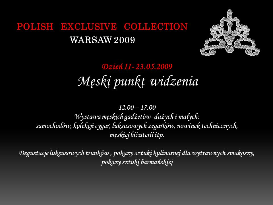 POLISH EXCLUSIVE COLLECTION WARSAW 2009 Dzień II- 23.05.2009 Męski punkt widzenia 12.00 – 17.00 Wystawa męskich gadżetów- dużych i małych: samochodów, kolekcji cygar, luksusowych zegarków, nowinek technicznych, męskiej biżuterii itp.