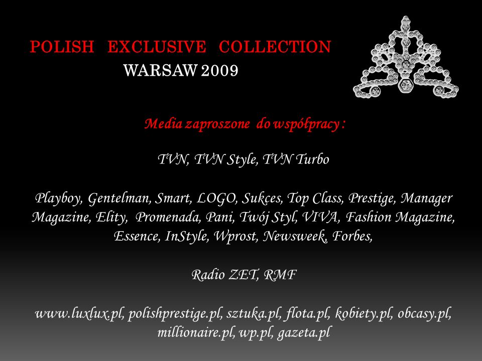 POLISH EXCLUSIVE COLLECTION WARSAW 2009 Media zaproszone do współpracy : TVN, TVN Style, TVN Turbo Playboy, Gentelman, Smart, LOGO, Sukces, Top Class, Prestige, Manager Magazine, Elity, Promenada, Pani, Twój Styl, VIVA, Fashion Magazine, Essence, InStyle, Wprost, Newsweek, Forbes, Radio ZET, RMF www.luxlux.pl, polishprestige.pl, sztuka.pl, flota.pl, kobiety.pl, obcasy.pl, millionaire.pl, wp.pl, gazeta.pl