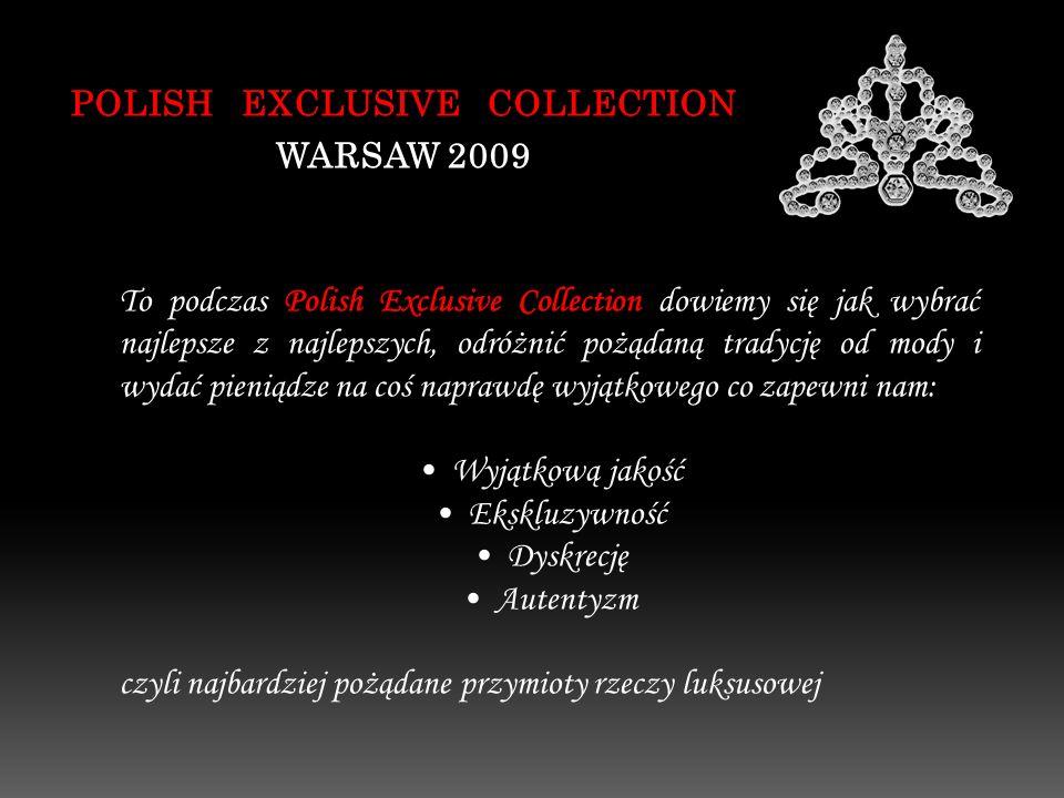 POLISH EXCLUSIVE COLLECTION WARSAW 2009 To podczas Polish Exclusive Collection dowiemy się jak wybrać najlepsze z najlepszych, odróżnić pożądaną tradycję od mody i wydać pieniądze na coś naprawdę wyjątkowego co zapewni nam: Wyjątkową jakość Ekskluzywność Dyskrecję Autentyzm czyli najbardziej pożądane przymioty rzeczy luksusowej