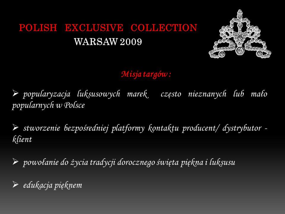 Misja targów : POLISH EXCLUSIVE COLLECTION WARSAW 2009 popularyzacja luksusowych marek często nieznanych lub mało popularnych w Polsce stworzenie bezpośredniej platformy kontaktu producent/ dystrybutor - klient powołanie do życia tradycji dorocznego święta piękna i luksusu edukacja pięknem