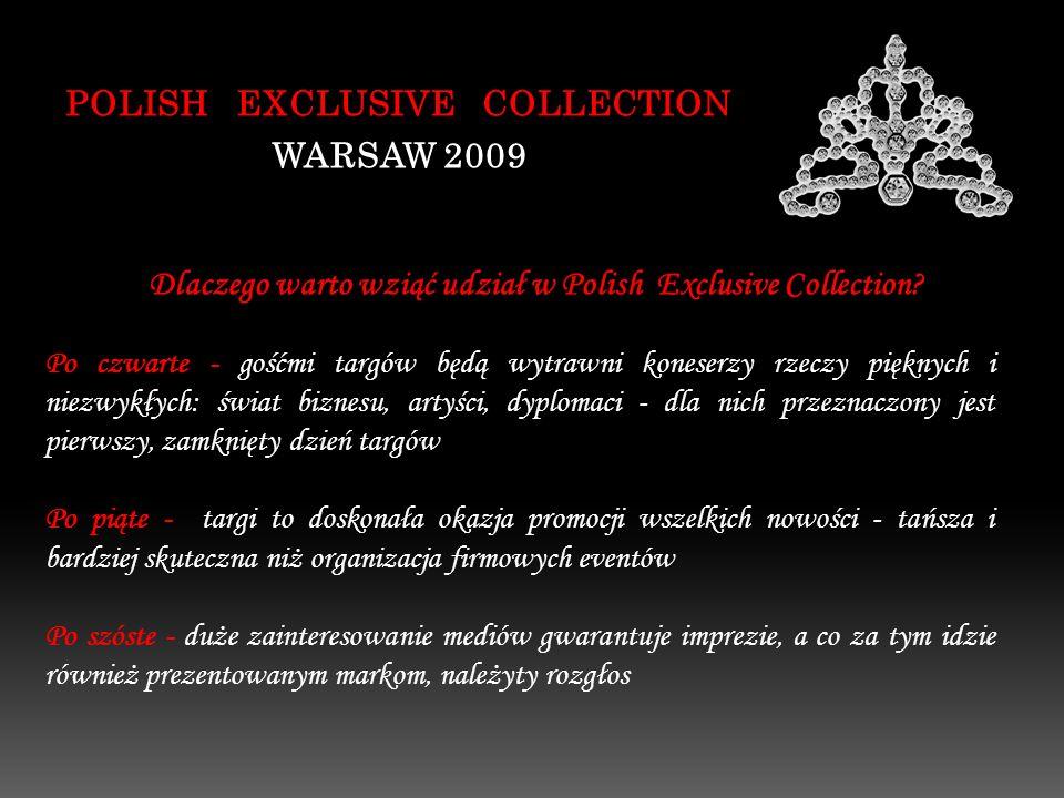 POLISH EXCLUSIVE COLLECTION WARSAW 2009 Po czwarte - gośćmi targów będą wytrawni koneserzy rzeczy pięknych i niezwykłych: świat biznesu, artyści, dyplomaci - dla nich przeznaczony jest pierwszy, zamknięty dzień targów Po piąte - targi to doskonała okazja promocji wszelkich nowości - tańsza i bardziej skuteczna niż organizacja firmowych eventów Po szóste - duże zainteresowanie mediów gwarantuje imprezie, a co za tym idzie również prezentowanym markom, należyty rozgłos Dlaczego warto wziąć udział w Polish Exclusive Collection