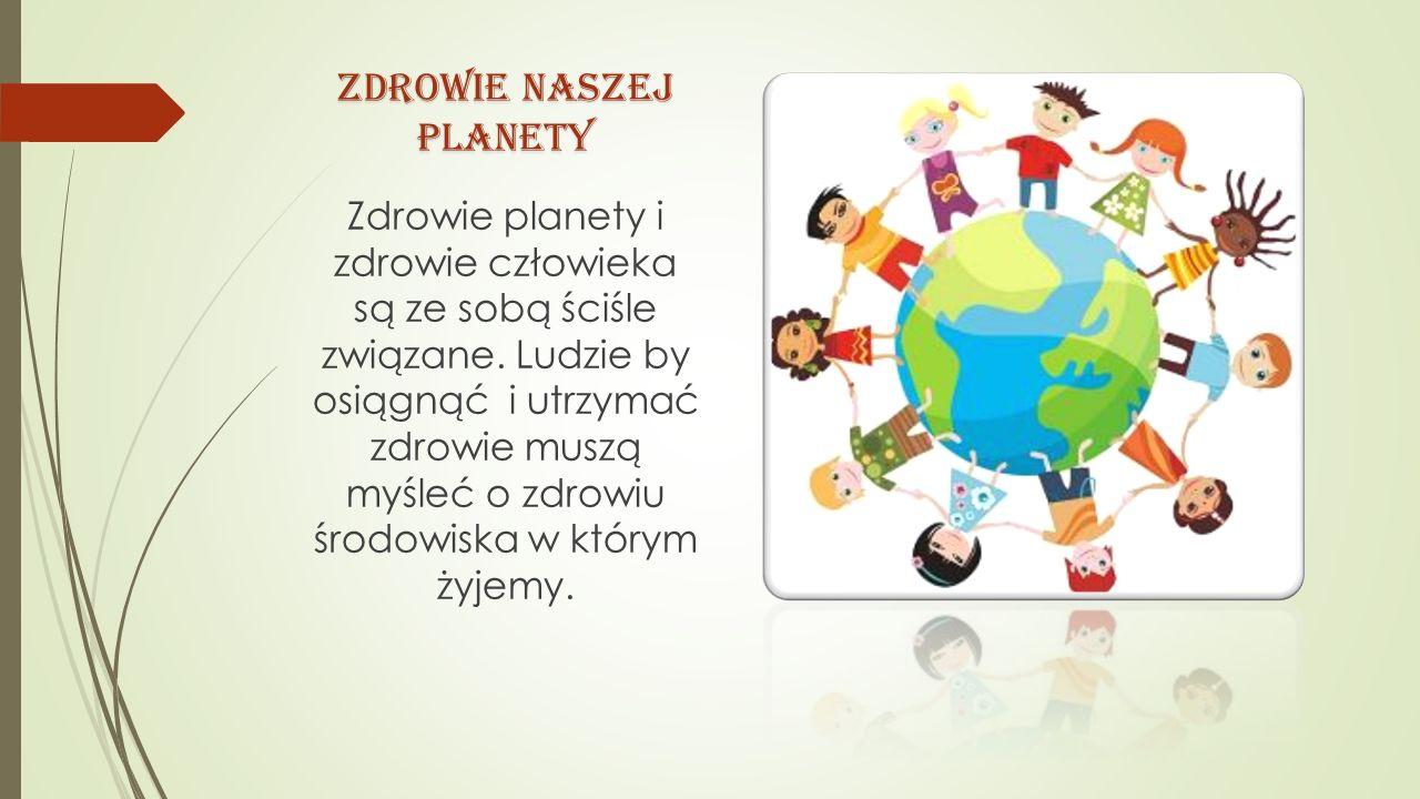 ZDROWIE NASZEJ PLANETY Zdrowie planety i zdrowie człowieka są ze sobą ściśle związane. Ludzie by osiągnąć i utrzymać zdrowie muszą myśleć o zdrowiu śr