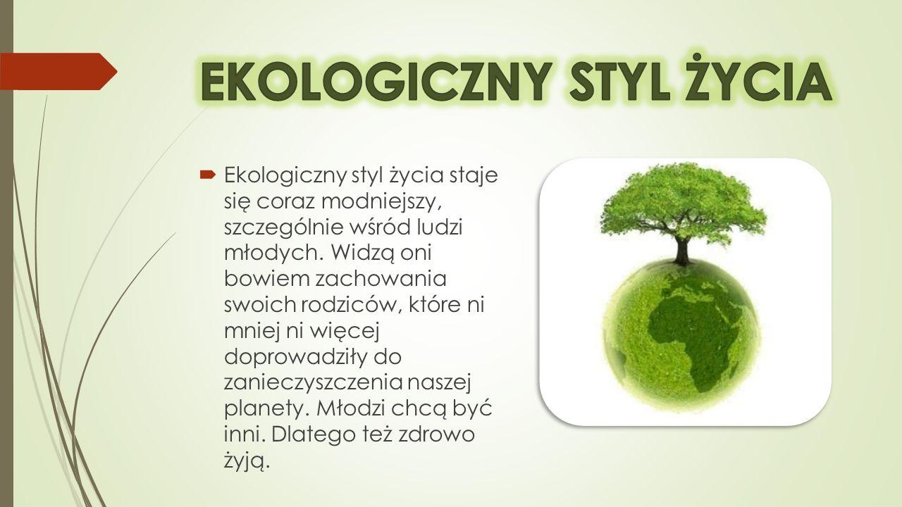 Ekologiczny styl życia staje się coraz modniejszy, szczególnie wśród ludzi młodych. Widzą oni bowiem zachowania swoich rodziców, które ni mniej ni wię