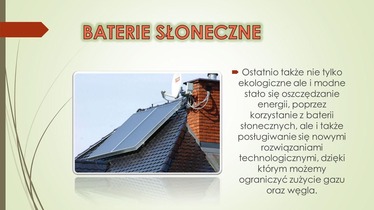 Ostatnio także nie tylko ekologiczne ale i modne stało się oszczędzanie energii, poprzez korzystanie z baterii słonecznych, ale i także posługiwanie s