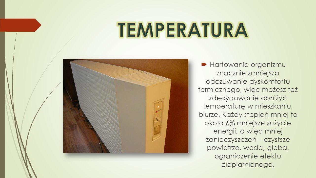 Hartowanie organizmu znacznie zmniejsza odczuwanie dyskomfortu termicznego, więc możesz też zdecydowanie obniżyć temperaturę w mieszkaniu, biurze. Każ