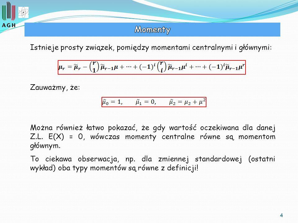 4 Istnieje prosty związek, pomiędzy momentami centralnymi i głównymi: Zauważmy, że: Można również łatwo pokazać, że gdy wartość oczekiwana dla danej Z