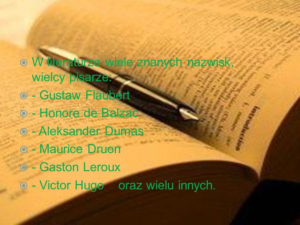 W literaturze wiele znanych nazwisk, wielcy pisarze: - Gustaw Flaubert - Honore de Balzac - Aleksander Dumas - Maurice Druon - Gaston Leroux - Victor