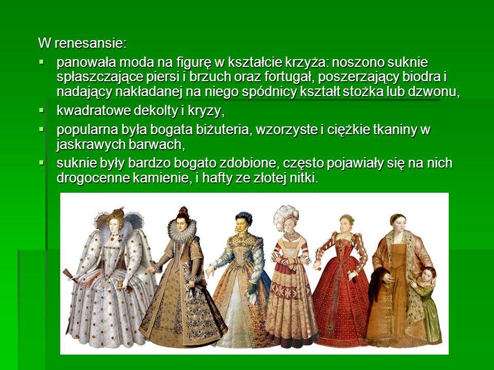 W renesansie: panowała moda na figurę w kształcie krzyża: noszono suknie spłaszczające piersi i brzuch oraz fortugał, poszerzający biodra i nadający n