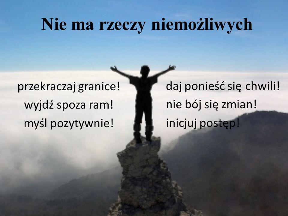 Nie ma rzeczy niemożliwych przekraczaj granice! wyjdź spoza ram! myśl pozytywnie! daj ponieść się chwili! nie bój się zmian! inicjuj postęp!