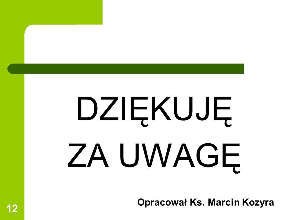 12 DZIĘKUJĘ ZA UWAGĘ Opracował Ks. Marcin Kozyra